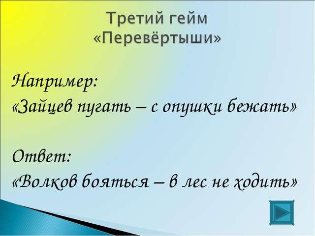 Например: «Зайцев пугать – с опушки бежать» Ответ: «Волков бояться – в лес не...