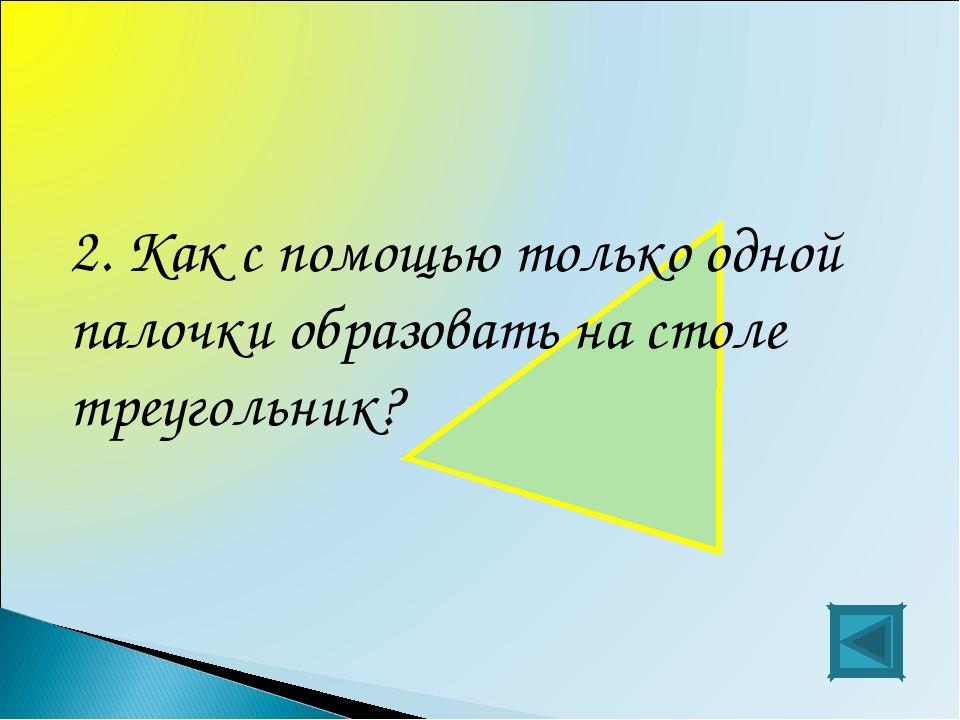 2. Как с помощью только одной палочки образовать на столе треугольник?
