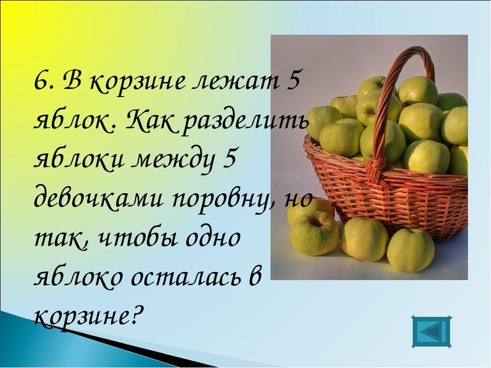 6. В корзине лежат 5 яблок. Как разделить яблоки между 5 девочками поровну, н...