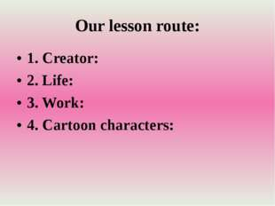 Our lesson route: 1. Creator: 2. Life: 3. Work: 4. Cartoon characters: