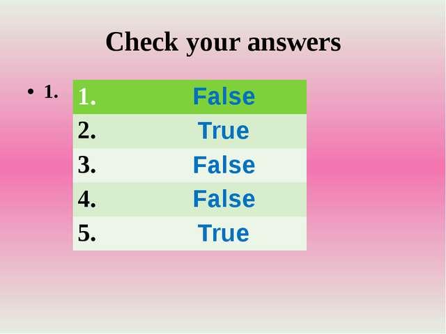Check your answers 1. 1. False 2. True 3. False 4. False 5. True
