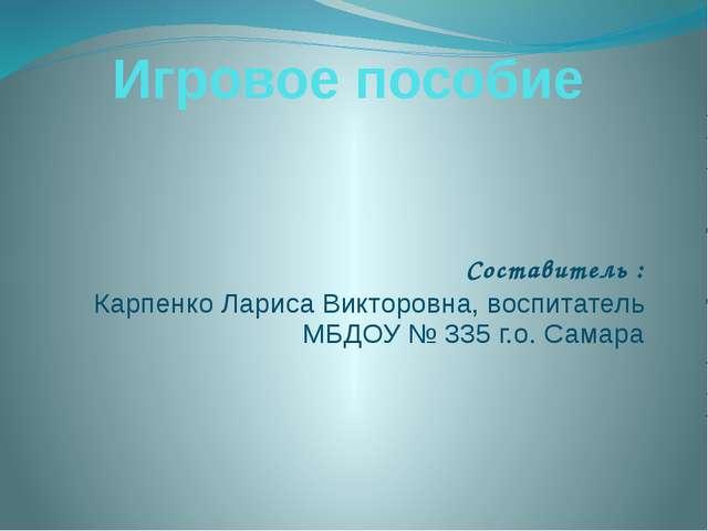 Игровое пособие Составитель : Карпенко Лариса Викторовна, воспитатель МБДОУ №...