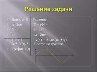 Дано: φ=0 Решение: А=2см T = t/N = N= ν = 1/Т = t = ω= 2пν= Т-? ν-? y(x) = А