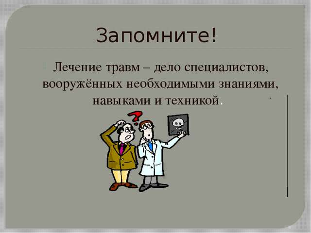 Запомните! Лечение травм – дело специалистов, вооружённых необходимыми знания...