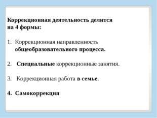 Коррекционная деятельность делится на 4 формы:  Коррекционная направленност