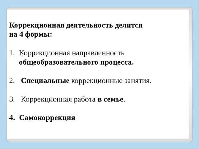 Коррекционная деятельность делится на 4 формы:  Коррекционная направленност...