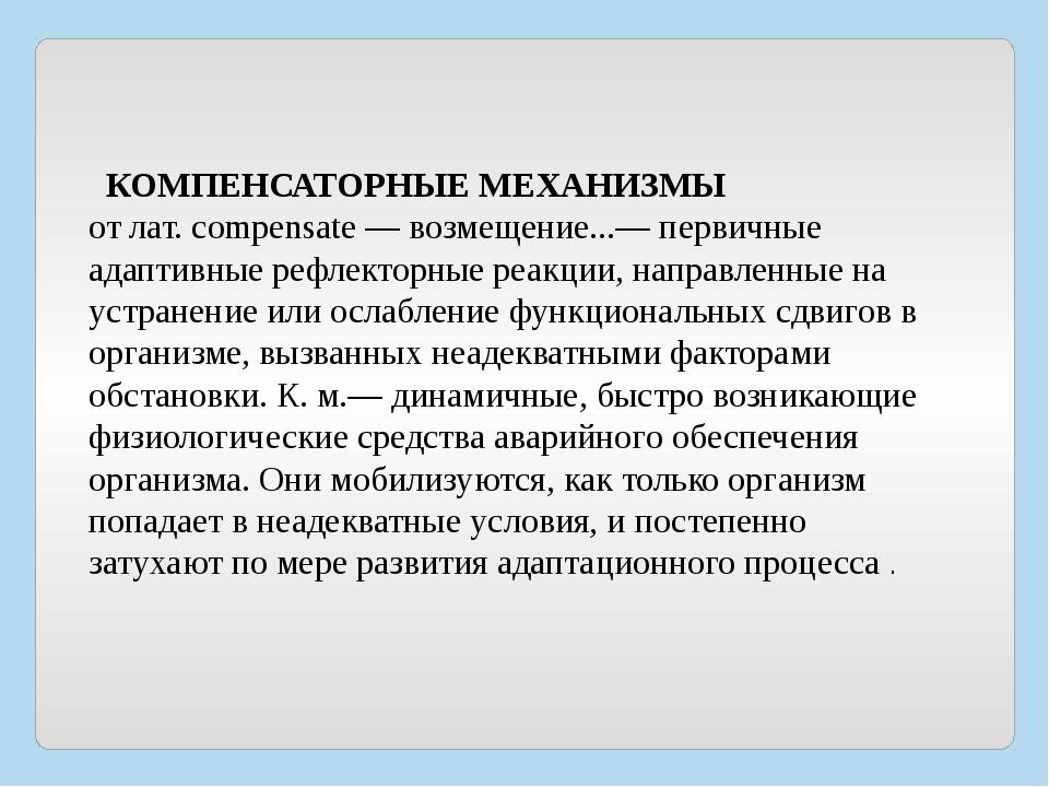 КОМПЕНСАТОРНЫЕ МЕХАНИЗМЫ от лат. compensate — возмещение...— первичные адапт...