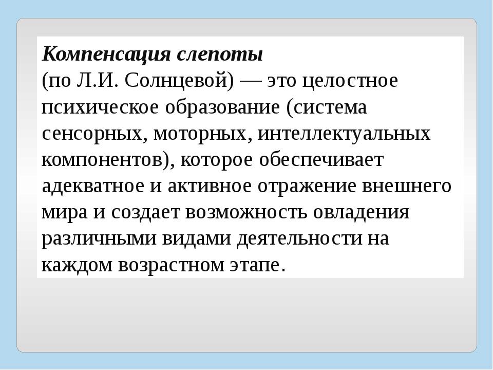 Компенсация слепоты (по Л.И. Солнцевой) — это целостное психическое образова...