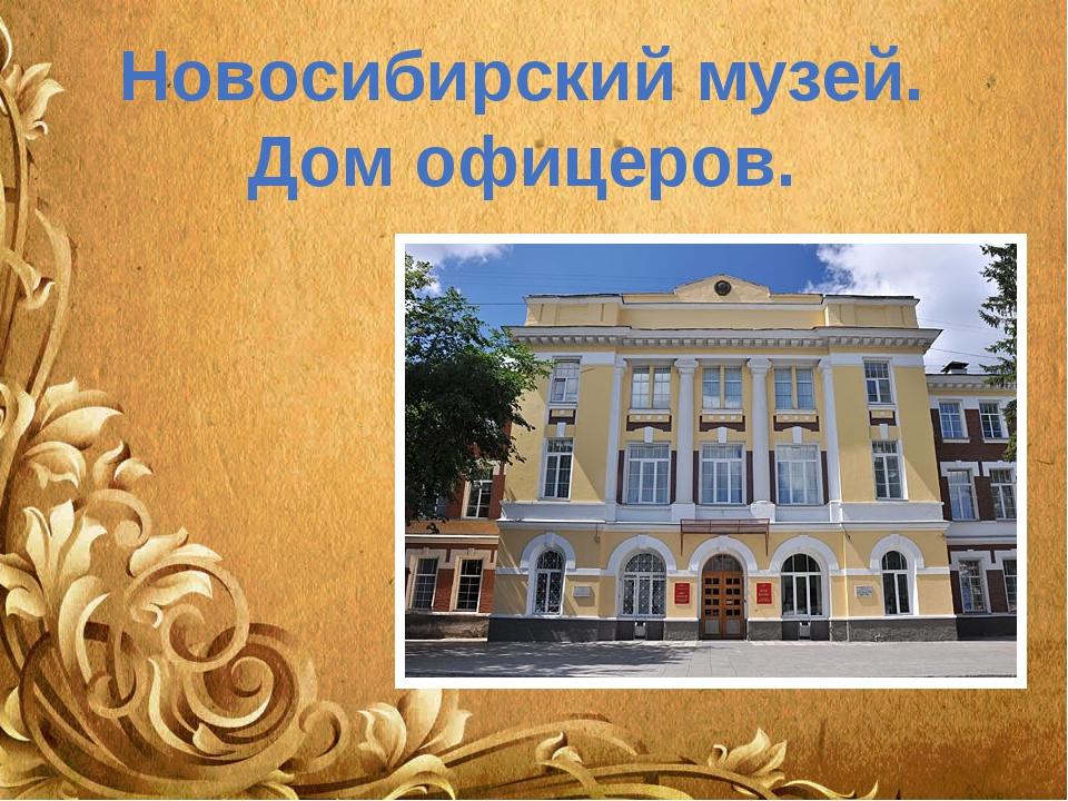 Новосибирский музей. Дом офицеров.