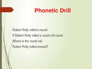 Phonetic Drill Robert Rolly rolled a round. If Robert Rolly rolled a round ro