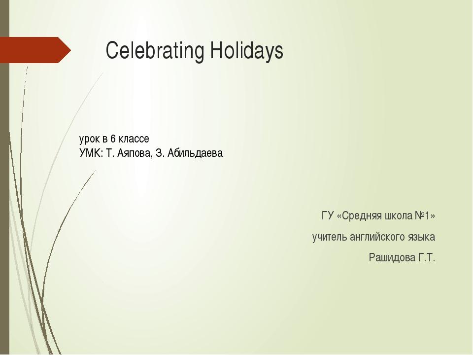 Celebrating Holidays ГУ «Средняя школа №1» учитель английского языка Рашидова...