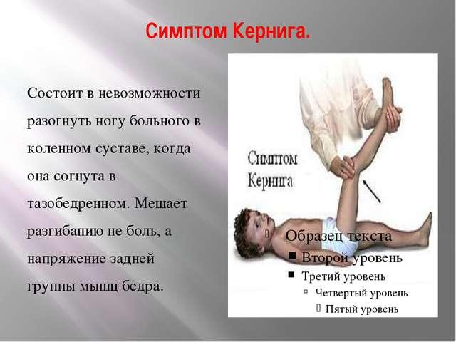 Симптом Кернига. Состоит в невозможности разогнуть ногу больного в коленном с...