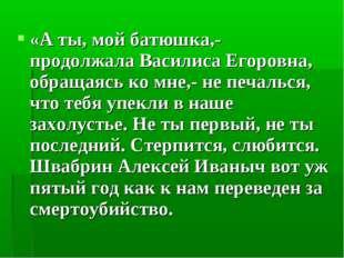 «А ты, мой батюшка,- продолжала Василиса Егоровна, обращаясь ко мне,- не печа