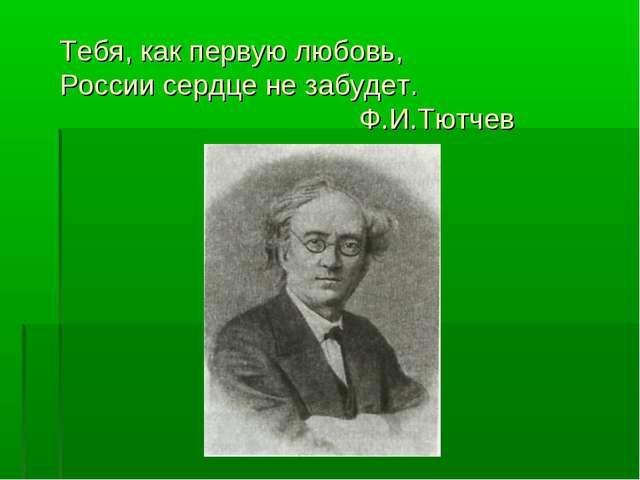 Тебя, как первую любовь, России сердце не забудет. Ф.И.Тютчев