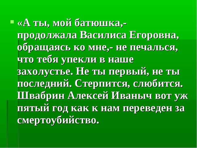 «А ты, мой батюшка,- продолжала Василиса Егоровна, обращаясь ко мне,- не печа...