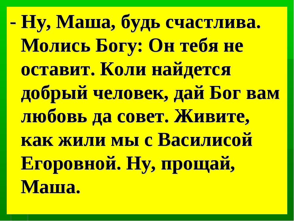 - Ну, Маша, будь счастлива. Молись Богу: Он тебя не оставит. Коли найдется до...