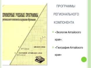 ПРОГРАММЫ РЕГИОНАЛЬНОГО КОМПОНЕНТА «Экология Алтайского края»; «География Ал