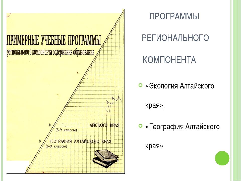 ПРОГРАММЫ РЕГИОНАЛЬНОГО КОМПОНЕНТА «Экология Алтайского края»; «География Ал...