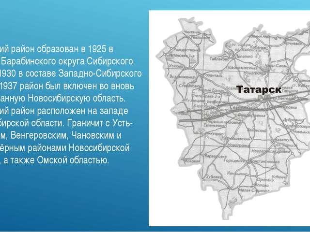 Татарский район образован в 1925 в составе Барабинского округа Сибирского кра...