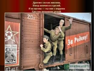 Дрогнет состав эшелона, Поезд помчится стрелой, Я из вагона — ты мне с перр