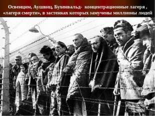 Освенцим, Аушвиц, Бухенвальд- концентрационные лагеря , «лагеря смерти», в за