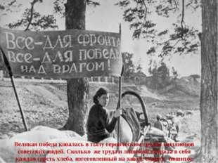 Великая победа ковалась в тылу героическим трудом миллионов советских людей.