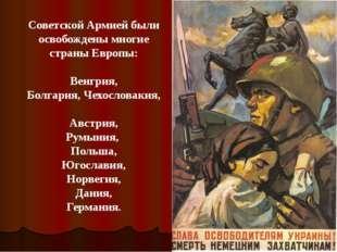 Советской Армией были освобождены многие страны Европы: Венгрия, Болгария, Че
