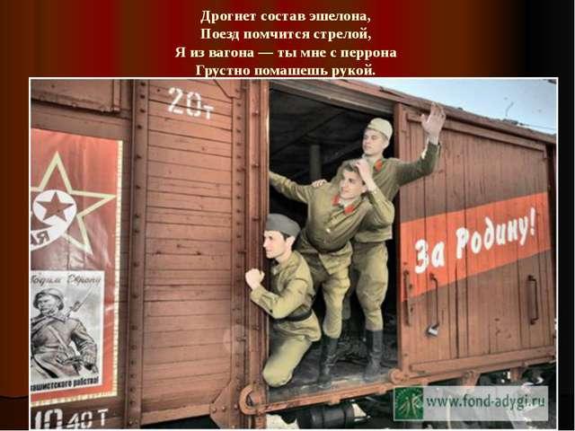 Дрогнет состав эшелона, Поезд помчится стрелой, Я из вагона — ты мне с перр...