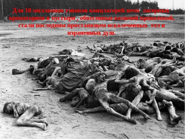 Для 18 миллионов узников концлагерей печи лагерных крематориев и пустыри , об...