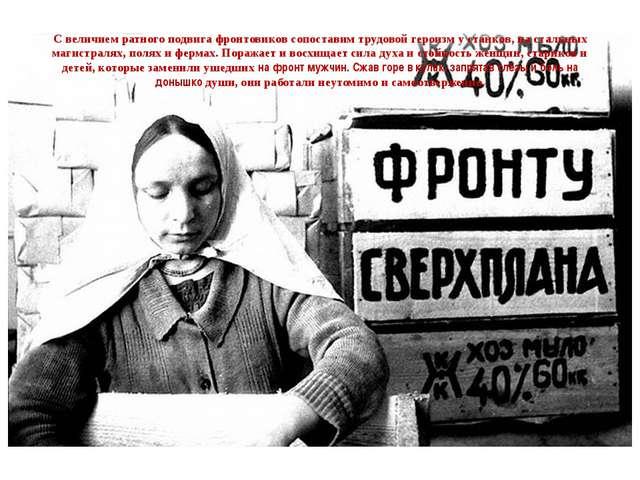 С величием ратного подвига фронтовиков сопоставим трудовой героизм у станков,...