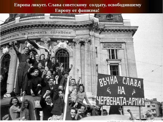 Европа ликует. Слава советскому солдату, освободившему Европу от фашизма!