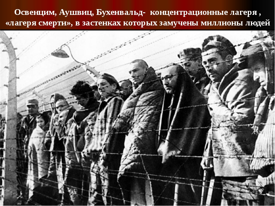 Освенцим, Аушвиц, Бухенвальд- концентрационные лагеря , «лагеря смерти», в за...