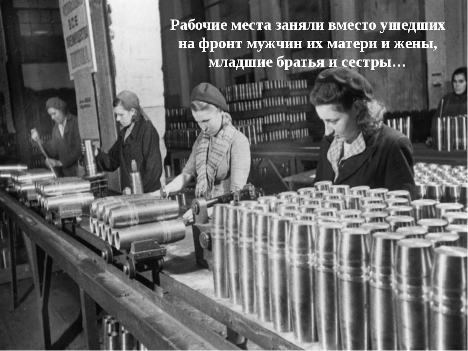 Рабочие места заняли вместо ушедших на фронт мужчин их матери и жены, младшие...