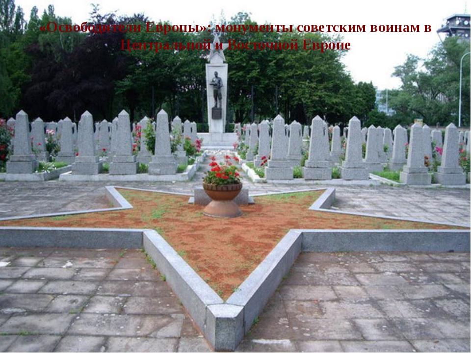 «Освободители Европы»: монументы советским воинам в Центральной и Восточной Е...