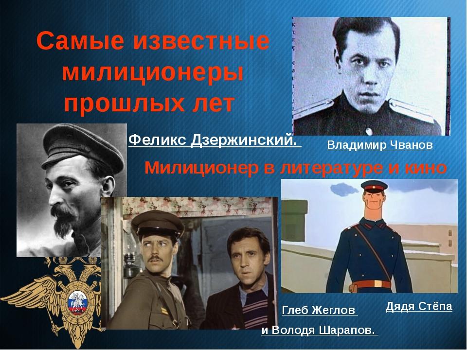 Самые известные милиционеры прошлых лет Феликс Дзержинский. Владимир Чванов...
