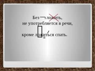 Без ложить, не употребляется в речи, кроме ложиться спать. ᴖ