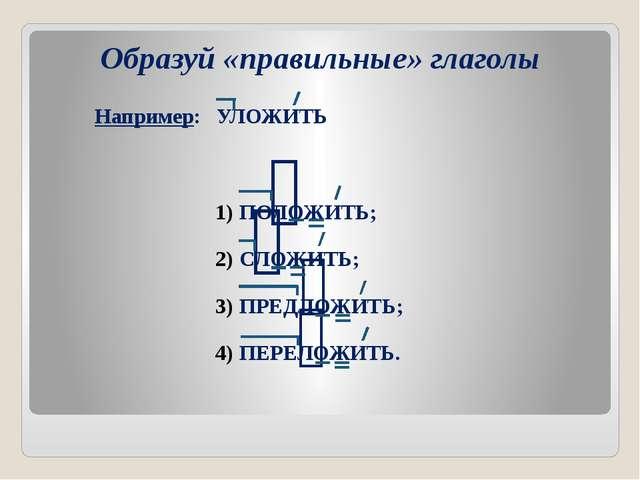 Образуй «правильные» глаголы Например: УЛОЖИТЬ ПОЛОЖИТЬ; СЛОЖИТЬ; ПРЕДЛОЖИТЬ;...