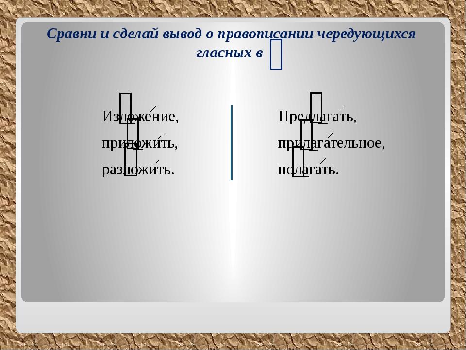 Сравни и сделай вывод о правописании чередующихся гласных в ᴖ Изложение, прил...