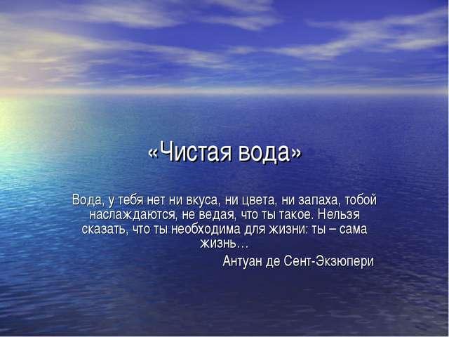 «Чистая вода» Вода, у тебя нет ни вкуса, ни цвета, ни запаха, тобой наслаждаю...