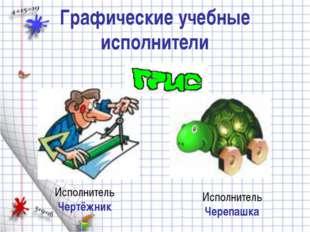 Графические учебные исполнители  Исполнитель Чертёжник Исполнитель Черепашка