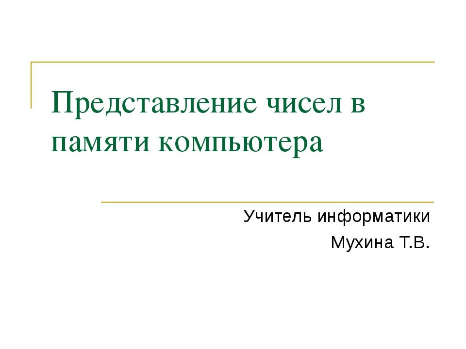 Представление чисел в памяти компьютера Учитель информатики Мухина Т.В.