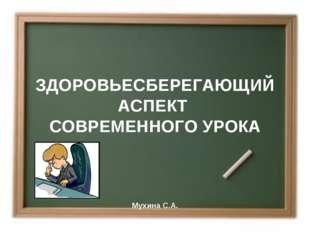 ЗДОРОВЬЕCБЕРЕГАЮЩИЙ АСПЕКТ СОВРЕМЕННОГО УРОКА Мухина С.А.