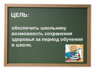 ЦЕЛЬ: обеспечить школьнику возможность сохранения здоровья за период обучени