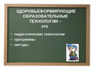 ЗДОРОВЬЕФОРМИРУЮЩИЕ ОБРАЗОВАТЕЛЬНЫЕ ТЕХНОЛОГИИ – это педагогические технологи