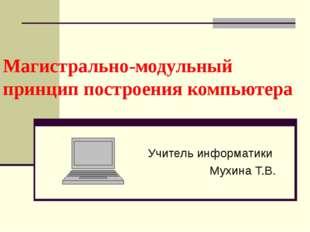 Магистрально-модульный принцип построения компьютера Учитель информатики Мухи