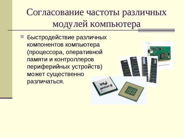 Согласование частоты различных модулей компьютера Быстродействие различных ко...