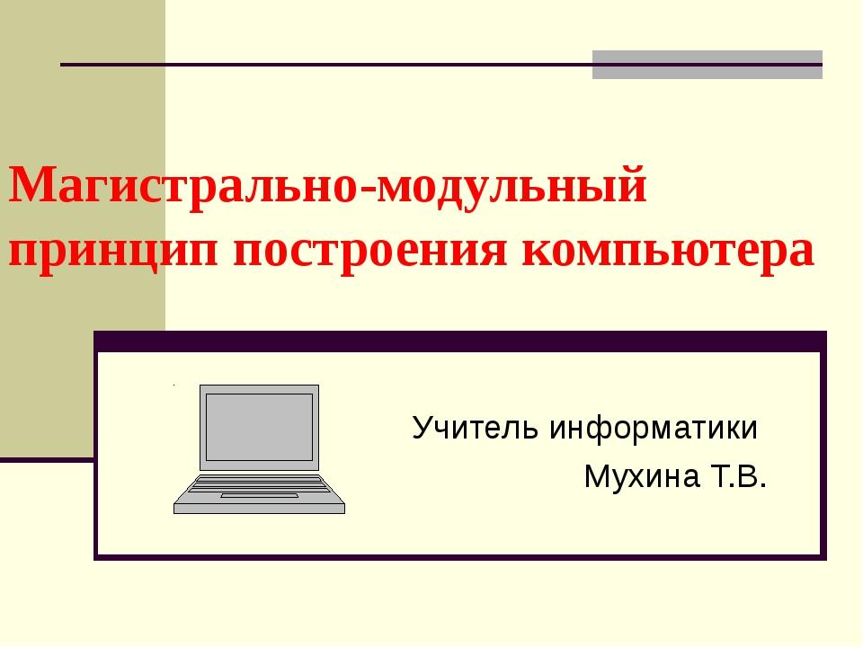 Магистрально-модульный принцип построения компьютера Учитель информатики Мухи...