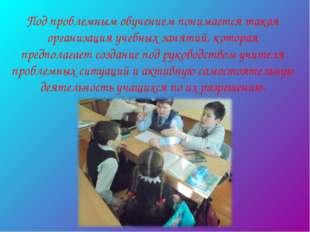 Под проблемным обучением понимается такая организация учебных занятий, котора