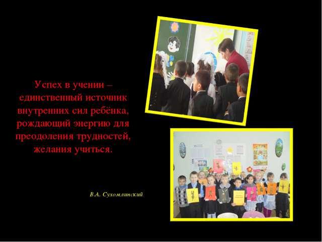 Успех в учении – единственный источник внутренних сил ребёнка, рождающий энер...