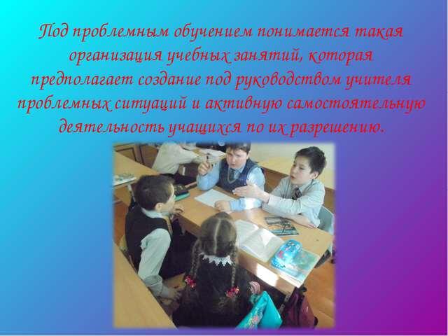 Под проблемным обучением понимается такая организация учебных занятий, котора...